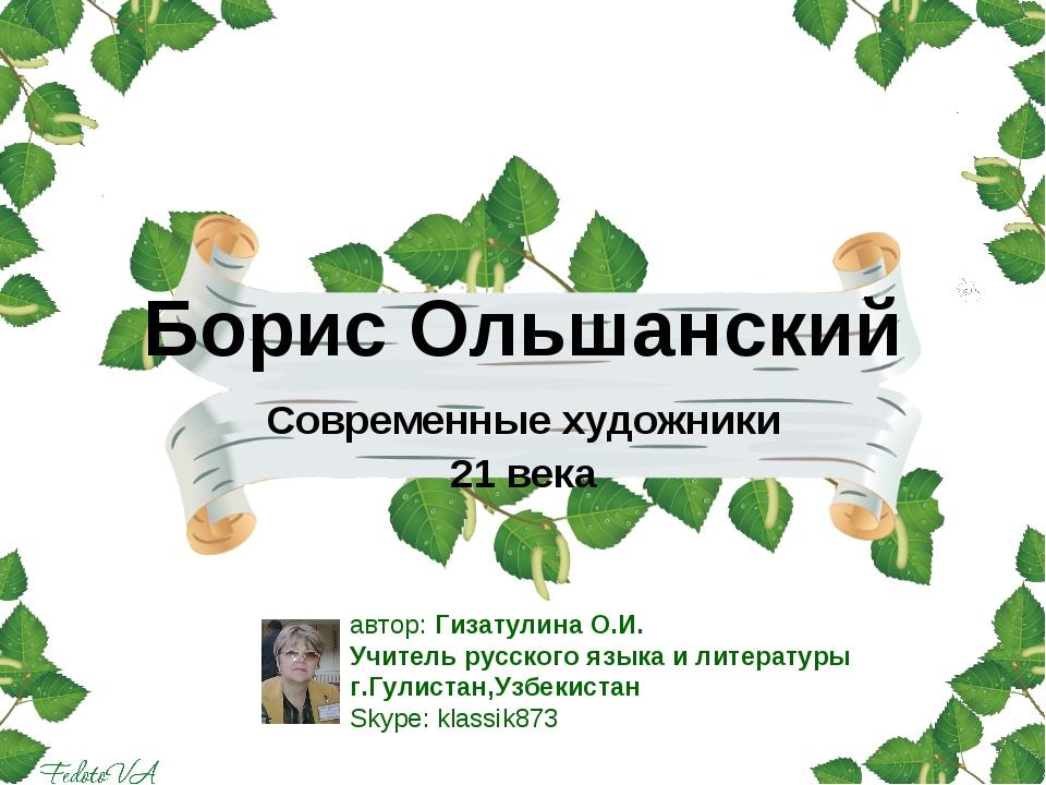Борис Ольшанский Современные художники 21 века автор: Гизатулина О.И. Учитель...
