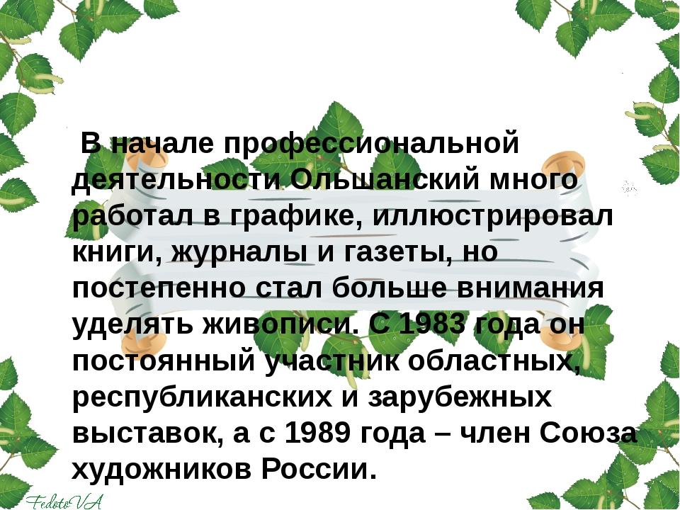 В начале профессиональной деятельности Ольшанский много работал в графике, и...