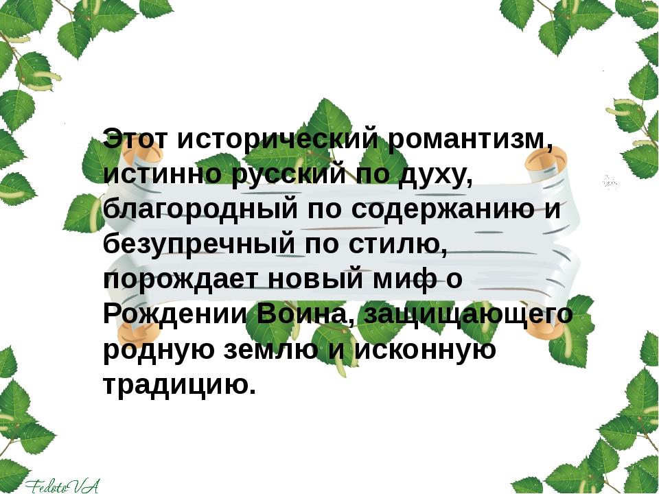 Этот исторический романтизм, истинно русский по духу, благородный по содержа...