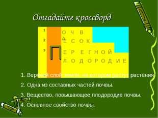 Отгадайте кроссворд 1. Верхний слой земли, на котором растут растения. О Ч В