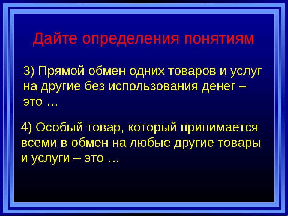 Дайте определения понятиям 3) Прямой обмен одних товаров и услуг на другие бе...