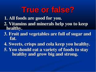 True or false? 1. All foods are good for you. 2. Vitamins and minerals help y