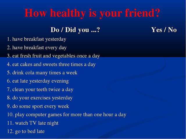 How healthy is your friend? Do / Did you ...?	Yes / No 1. have breakfast yest...