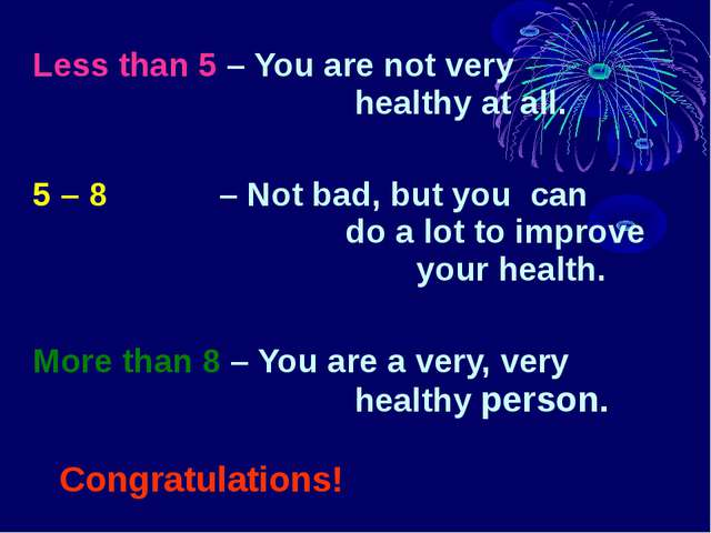 Less than 5 – You are not very 			 healthy at all. 5 – 8 – Not bad, but you c...