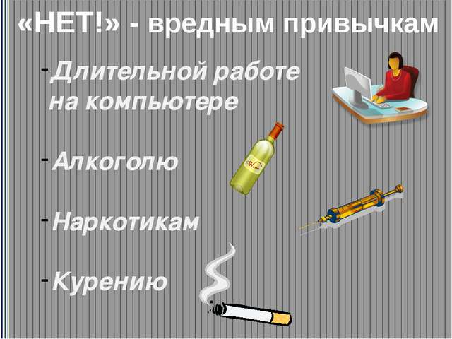 Длительной работе на компьютере Алкоголю Наркотикам Курению «НЕТ!» - вредным...