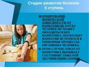 Стадии развития болезни II ступень ФОРМИРОВАНИЕ ФИЗИЧЕСКОЙ ЗАВИСИМОСТИ ОТ НАР