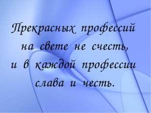 Прекрасных профессий на свете не счесть, и в каждой профессии слава и честь.