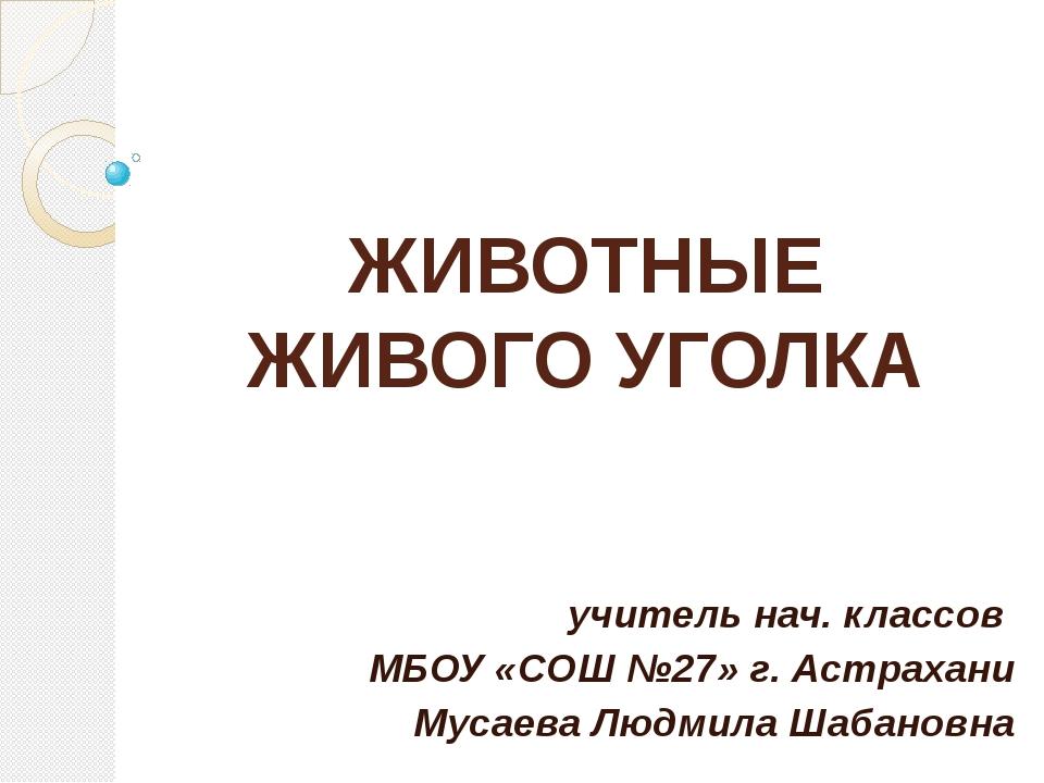 ЖИВОТНЫЕ ЖИВОГО УГОЛКА учитель нач. классов МБОУ «СОШ №27» г. Астрахани Мусае...