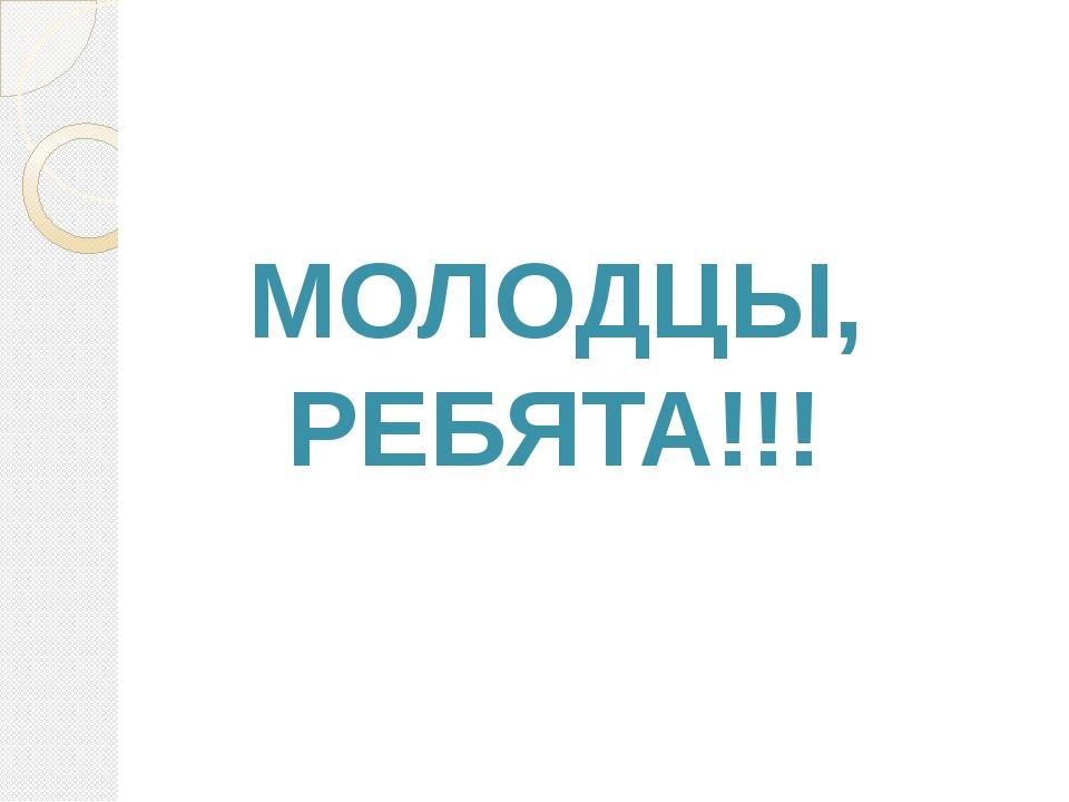 МОЛОДЦЫ, РЕБЯТА!!!