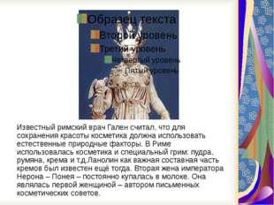 Известный римский врач Гален считал, что для сохранения красоты косметика до