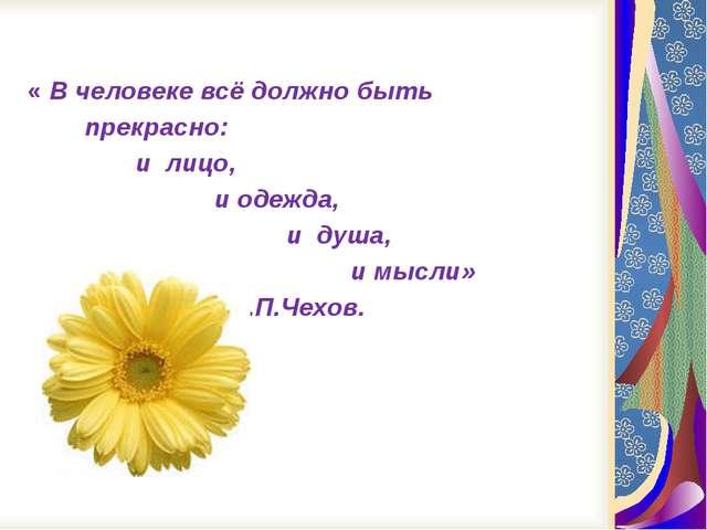 « В человеке всё должно быть прекрасно: и лицо, и одежда, и душа, и мысли» А...