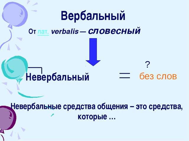 Вербальный От лат.verbalis — словесный Невербальный ? без слов Невербальные...