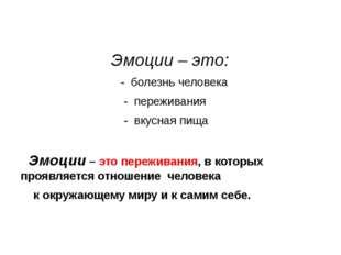 Эмоции – это: - болезнь человека - переживания - вкусная пища Эмоции – это п