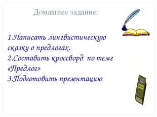 Домашнее задание: 1.Написать лингвистическую сказку о предлогах. 2.Составить