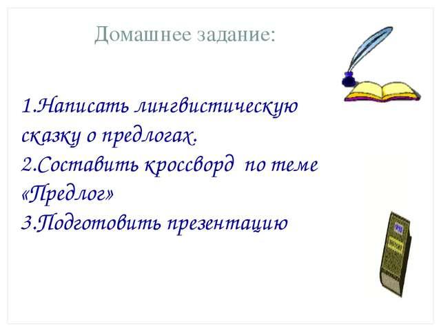 Домашнее задание: 1.Написать лингвистическую сказку о предлогах. 2.Составить...