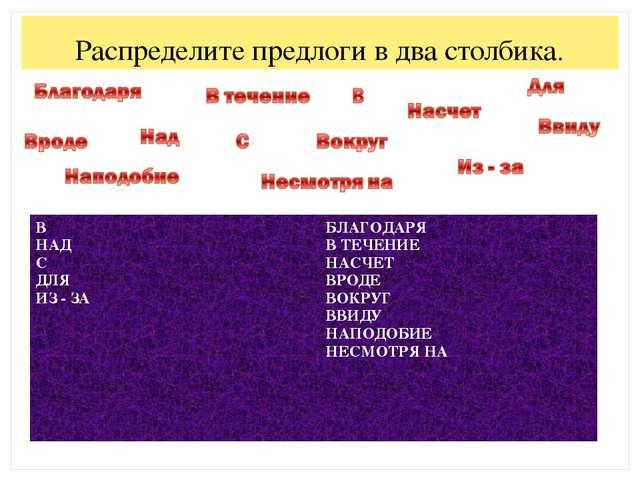 Урок презентация по русскому языку для класса по теме  Распределите предлоги в два столбика В НАД С ДЛЯ ИЗ ЗА БЛАГОДАРЯ В ТЕЧЕНИЕ