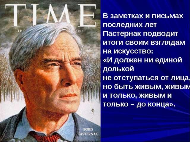 В заметках и письмах последних лет Пастернак подводит итоги своим взглядам на...