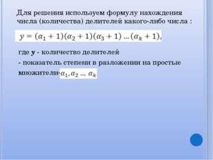 Для решения используем формулу нахождения числа (количества) делителей каког