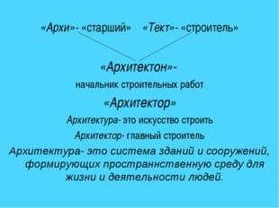 «Архи»- «старший» «Тект»- «строитель» «Архитектон»- начальник строительных р