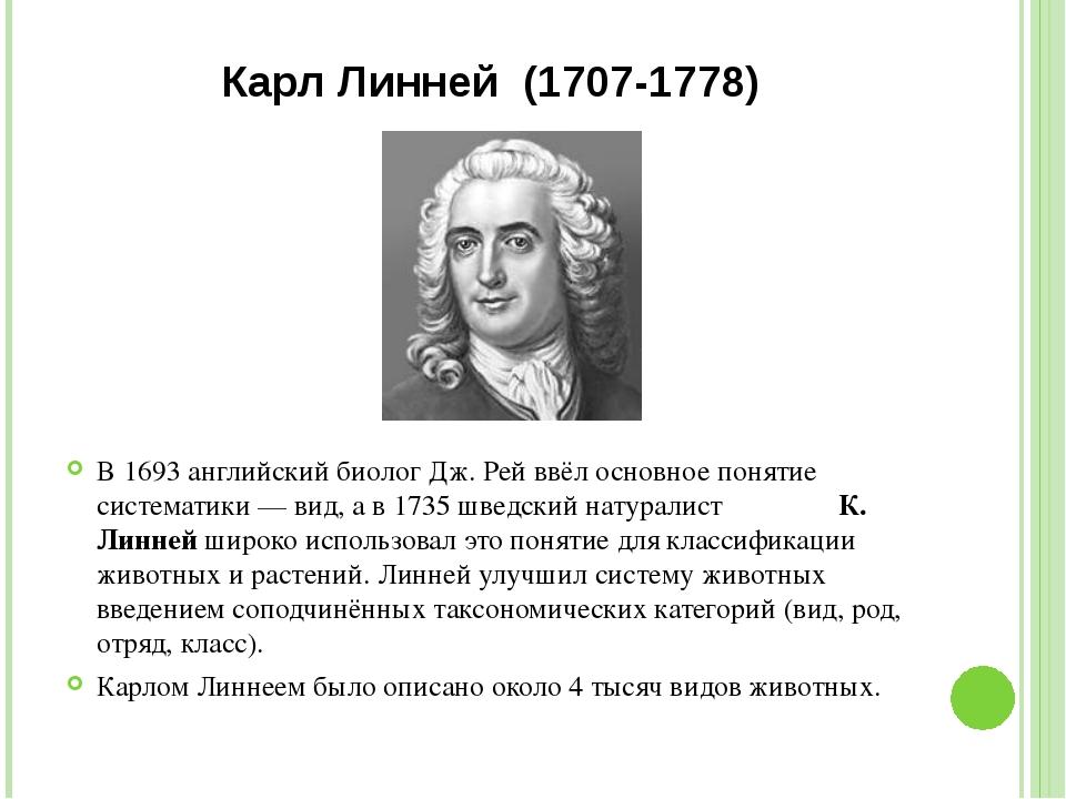 Карл Линней (1707-1778) В 1693 английский биолог Дж. Рей ввёл основное поняти...