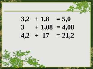 3,2 + 1,8 = 5,0 3 + 1,08 = 4,08 4,2 + 17 = 21,2