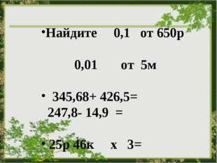 Найдите 0,1 от 650р 0,01от5м  345,68+ 426,5= 247,8- 14,9 = 25р