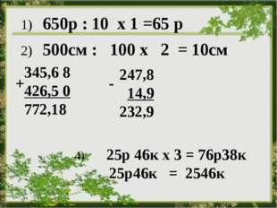 1) 650р : 10 х 1 =65 р 2) 500см : 100 х 2 = 10см 345,6 8 426,5 0 772,18 + 24