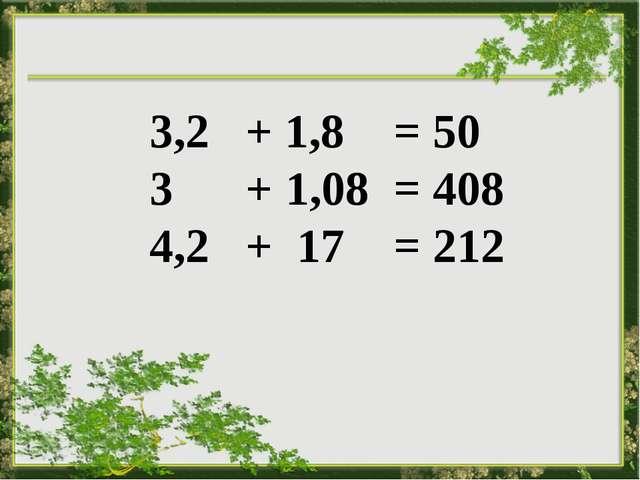 3,2 + 1,8 = 50 3 + 1,08 = 408 4,2 + 17 = 212