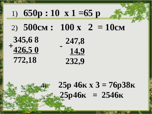 1) 650р : 10 х 1 =65 р 2) 500см : 100 х 2 = 10см 345,6 8 426,5 0 772,18 + 24...