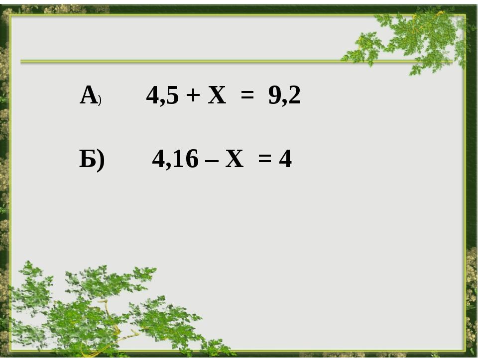 А) 4,5 + Х = 9,2 Б) 4,16 – Х = 4
