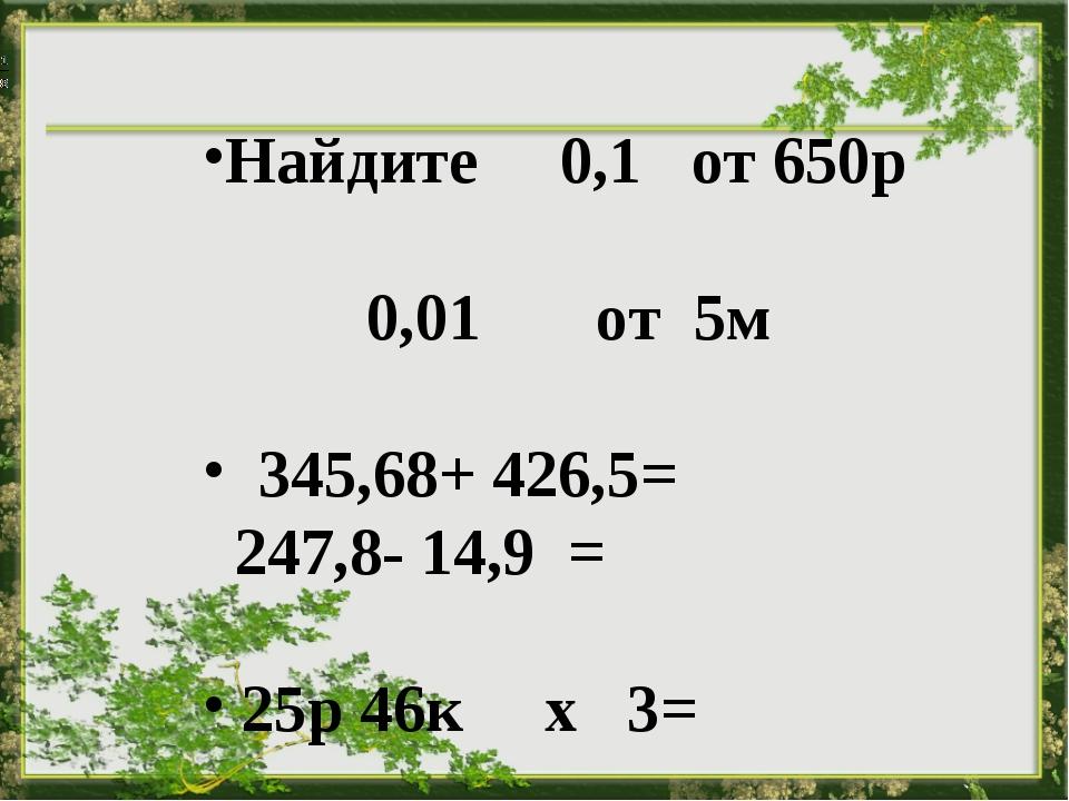 Найдите 0,1 от 650р 0,01от5м  345,68+ 426,5= 247,8- 14,9 = 25р...
