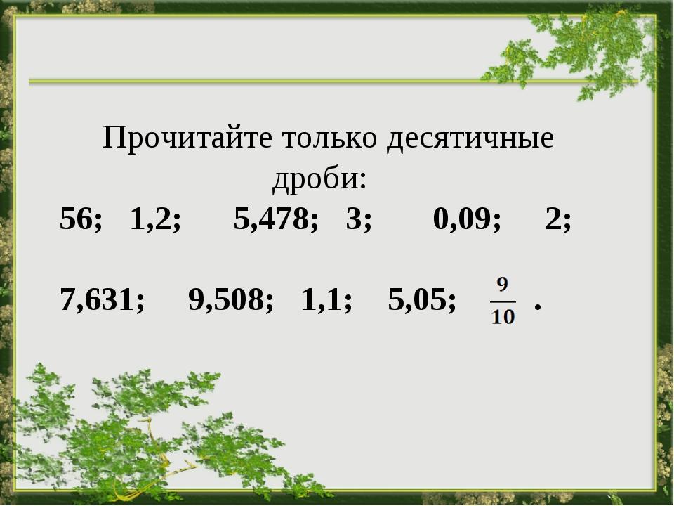 Прочитайте только десятичные дроби:  56; 1,2; 5,478; 3; 0,09; 2; 7,631; 9,50...