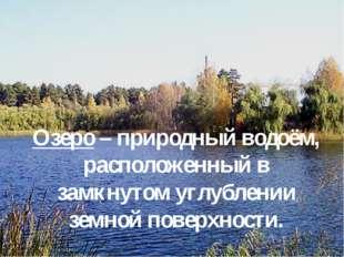 Озеро – природный водоём, расположенный в замкнутом углублении земной поверхн