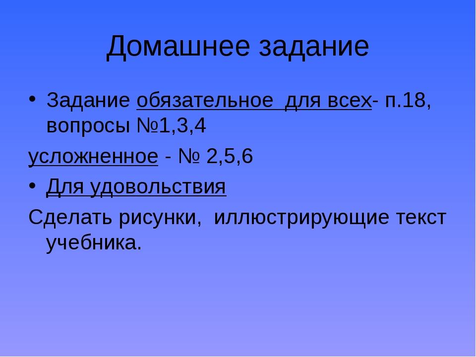 Домашнее задание Задание обязательное для всех- п.18, вопросы №1,3,4 усложнен...