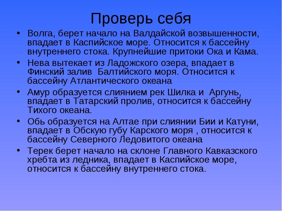 Проверь себя Волга, берет начало на Валдайской возвышенности, впадает в Каспи...