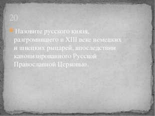 20 Назовите русского князя, разгромившего в XIII веке немецких и швецких рыца