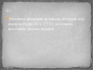 Назовите фамилию человека, который под именем Петра III в 1773 г. возглавил в