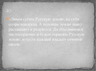 «Зачем губим Русскую землю, на себя ссоры навлекая. А половцы землю нашу расх