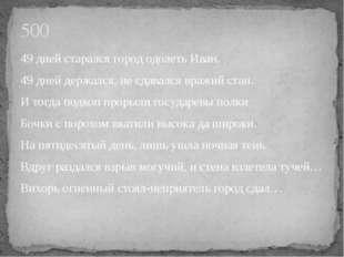 49 дней старался город одолеть Иван. 49 дней держался, не сдавался вражий ста