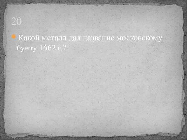 Какой металл дал название московскому бунту 1662 г.? 20