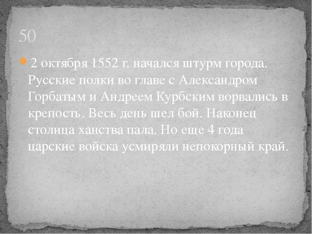 2 октября 1552 г. начался штурм города. Русские полки во главе с Александром...