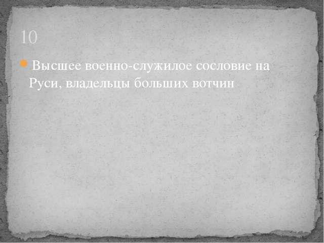 Высшее военно-служилое сословие на Руси, владельцы больших вотчин 10