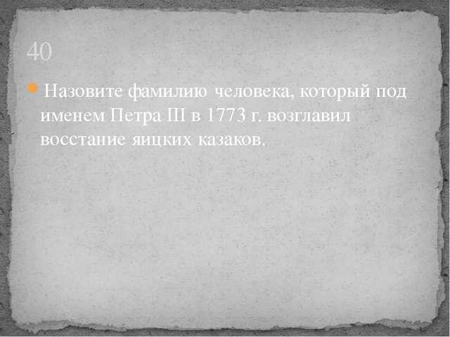Назовите фамилию человека, который под именем Петра III в 1773 г. возглавил в...