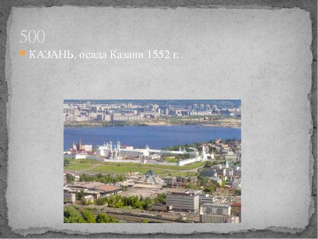 КАЗАНЬ, осада Казани 1552 г. 500