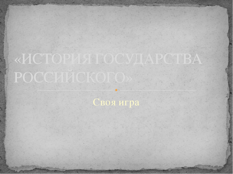 Своя игра «ИСТОРИЯ ГОСУДАРСТВА РОССИЙСКОГО»