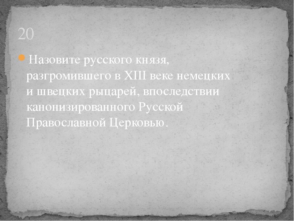 20 Назовите русского князя, разгромившего в XIII веке немецких и швецких рыца...