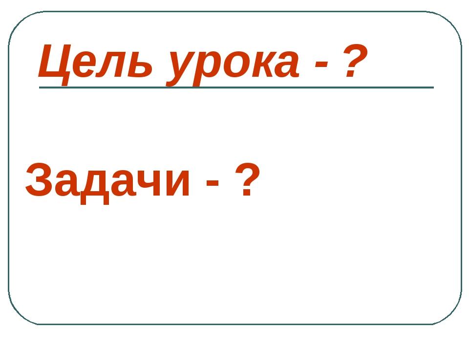Цель урока - ? Задачи - ?