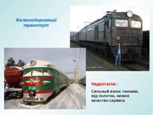 Железнодорожный транспорт Недостатки : Сильный износ техники, ж/д полотна, ни
