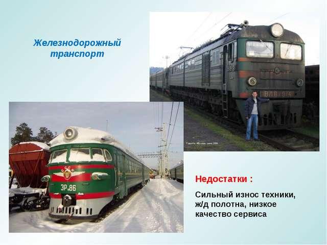 Железнодорожный транспорт Недостатки : Сильный износ техники, ж/д полотна, ни...