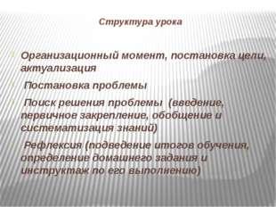 Структура урока Организационный момент, постановка цели, актуализация Постано